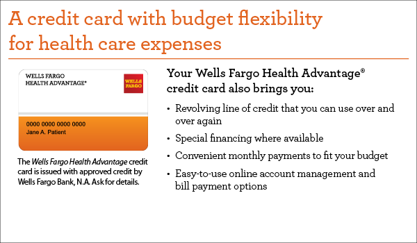 A credit card with budget flexibility for health care expenses. Your Wells Fargo Health Advantage credit card also brings you revolving line of credit that you can use over and over again, special financing where available, convenient monthly payments to fit your budget, easy-to-use online account management and bill payment options. The Wells Fargo Health Advantage credit card is issued with approved credit by Wells Fargo Bank, N.A. Ask for details.